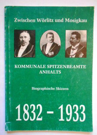 Zwischen Wörlitz und Mosigkau. Kommunale Spitzenbeamte Anhalts. Biographische Skizzen 1832 – 1933.