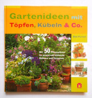 Gartenideen mit Töpfen, Kübeln & Co.: Mit 50 Pflanzplänen für prachtvoll blühende Balkone und Terrassen.