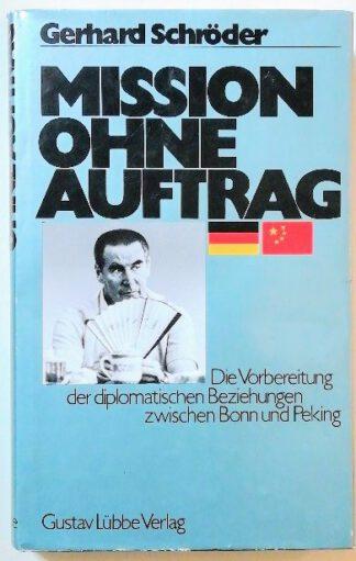 Mission ohne Auftrag. Die Vorbereitung der diplomatischen Beziehungen zw. Bonn u. Peking.
