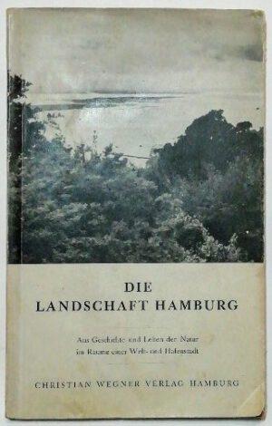 Die Landschaft Hamburgs – Aus Geschichte und Leben der Natur im Raume einer Welt- und Hafenstadt.