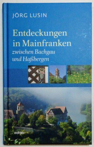 Entdeckungen in Mainfranken Band 1: Zwischen Bachgau und Haßbergen.
